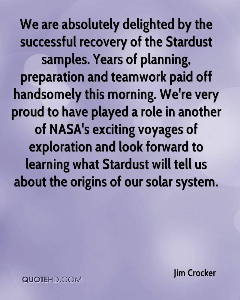 We are absolutely delighted by the successful recovery of the Stardust samples. Years of planning, preparation and teamwork paid off handsomely this morning. We're very proud to have played a role in another of NASA's exciting voyages of exploration and look forward to learning what Stardust will tell us about the origins of our solar system.