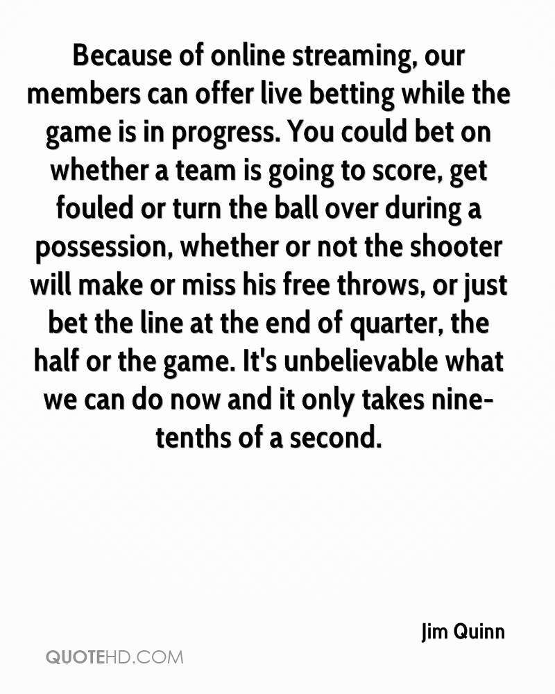 Because of online streaming, our members can offer live betting while the game is in progress. You could bet on whether a team is going to score, get fouled or turn the ball over during a possession, whether or not the shooter will make or miss his free throws, or just bet the line at the end of quarter, the half or the game. It's unbelievable what we can do now and it only takes nine-tenths of a second.