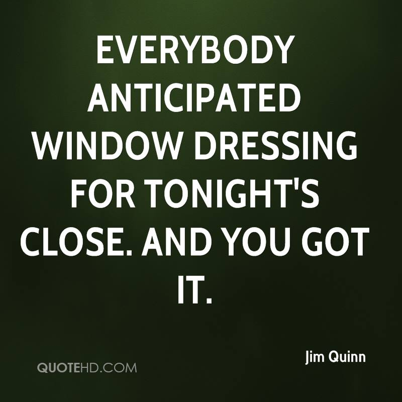 Everybody anticipated window dressing for tonight's close. And you got it.