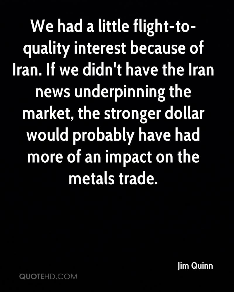 We had a little flight-to-quality interest because of Iran. If we didn't have the Iran news underpinning the market, the stronger dollar would probably have had more of an impact on the metals trade.