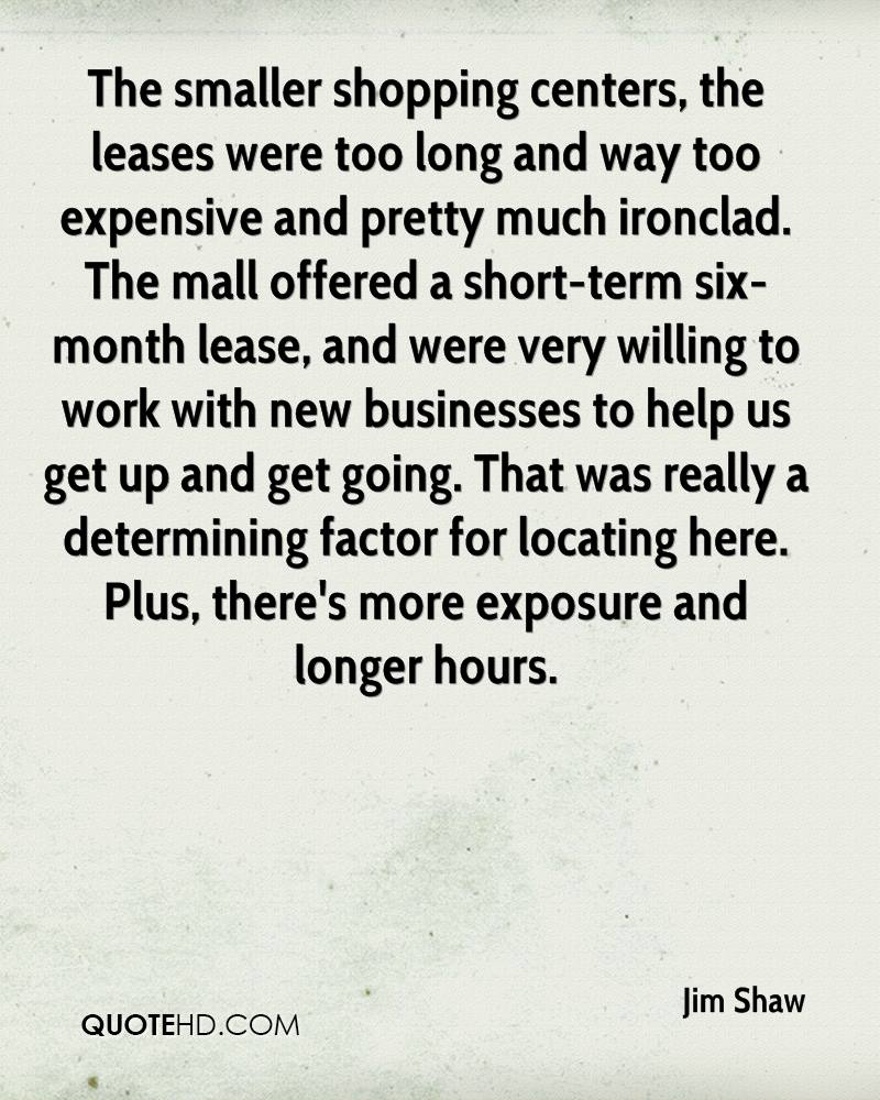 The smaller shopping centers, the leases were too long and way too expensive and pretty much ironclad. The mall offered a short-term six-month lease, and were very willing to work with new businesses to help us get up and get going. That was really a determining factor for locating here. Plus, there's more exposure and longer hours.