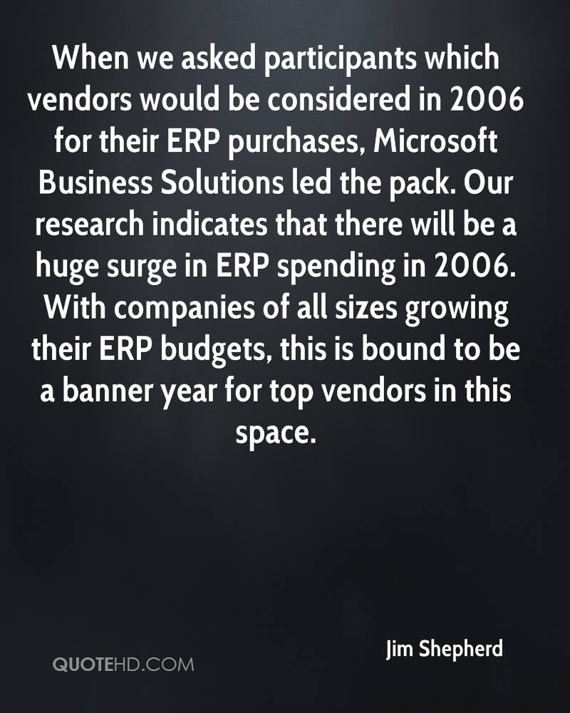 When we asked participants which vendors would be considered in 2006 for their ERP purchases, Microsoft Business Solutions led the pack. Our research indicates that there will be a huge surge in ERP spending in 2006. With companies of all sizes growing their ERP budgets, this is bound to be a banner year for top vendors in this space.