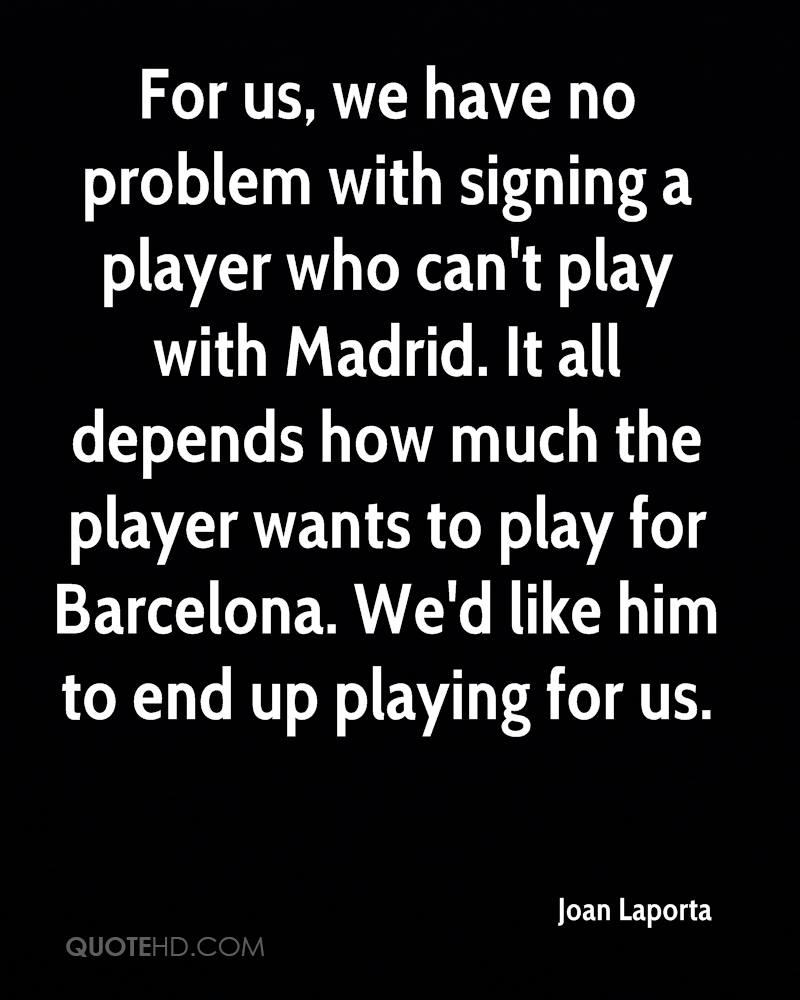 For us, we have no problem with signing a player who can't play with Madrid. It all depends how much the player wants to play for Barcelona. We'd like him to end up playing for us.
