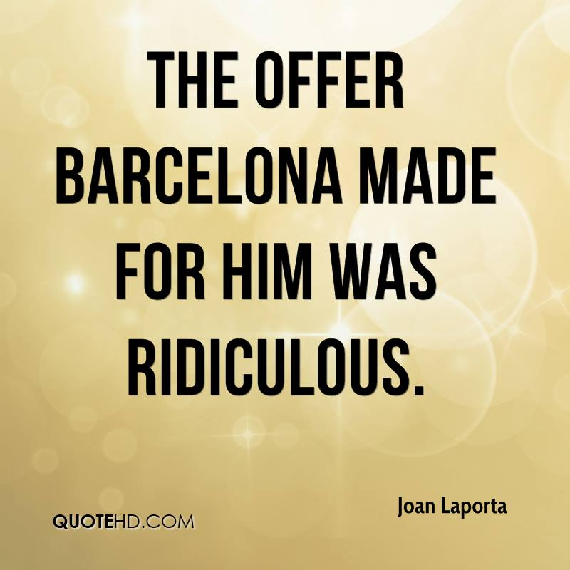 The offer Barcelona made for him was ridiculous.