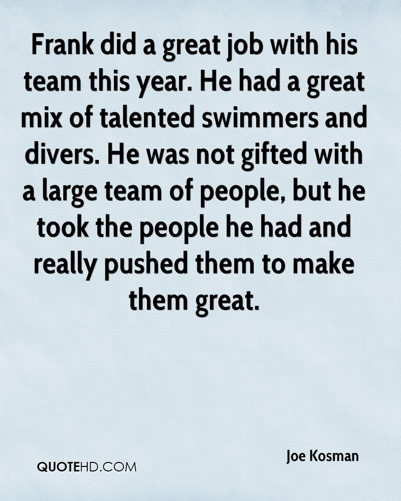 Frank did a great job with his team this year. He had a great mix of talented swimmers and divers. He was not gifted with a large team of people, but he took the people he had and really pushed them to make them great.