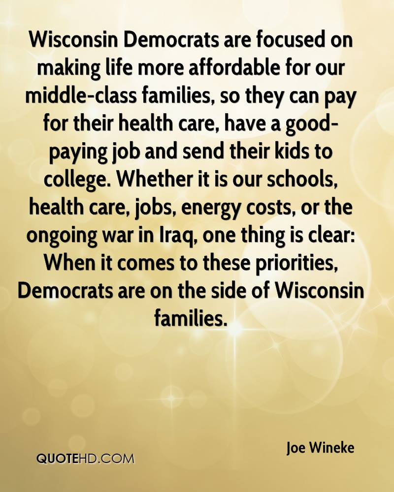 Wisconsin Democrats are focused on making life more affordable for our middle-class families, so they can pay for their health care, have a good-paying job and send their kids to college. Whether it is our schools, health care, jobs, energy costs, or the ongoing war in Iraq, one thing is clear: When it comes to these priorities, Democrats are on the side of Wisconsin families.