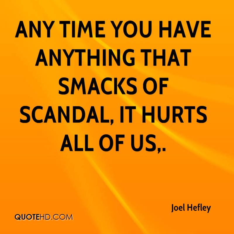 Any time you have anything that smacks of scandal, it hurts all of us.