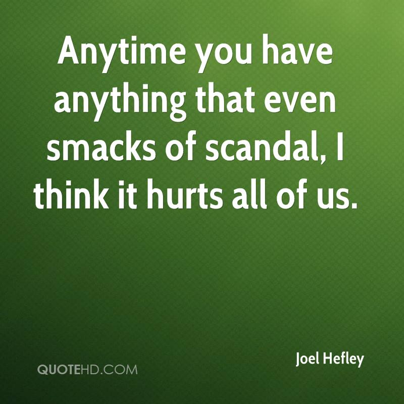 Anytime you have anything that even smacks of scandal, I think it hurts all of us.