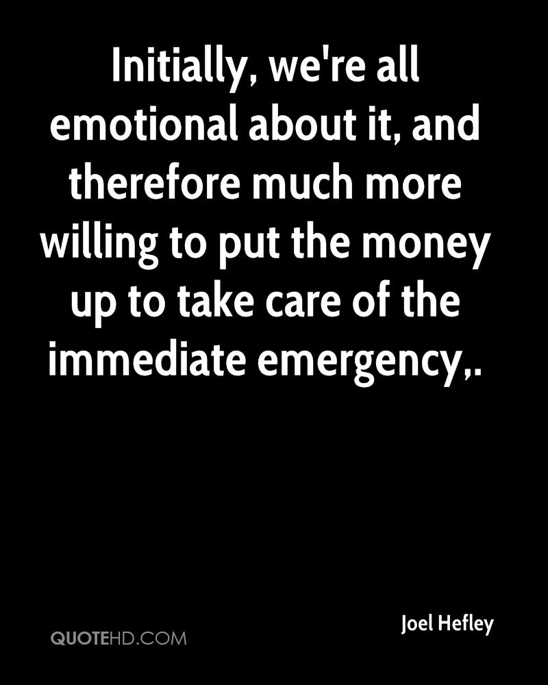 Initially, we're all emotional about it, and therefore much more willing to put the money up to take care of the immediate emergency.