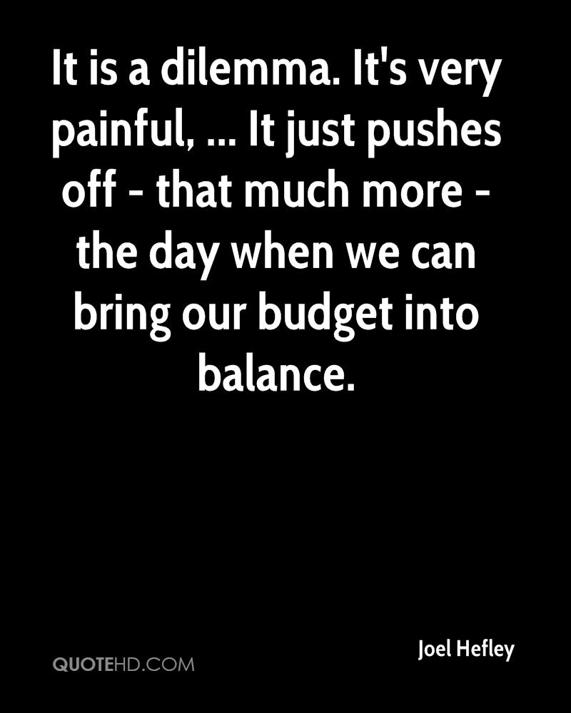 It is a dilemma. It's very painful, ... It just pushes off - that much more - the day when we can bring our budget into balance.
