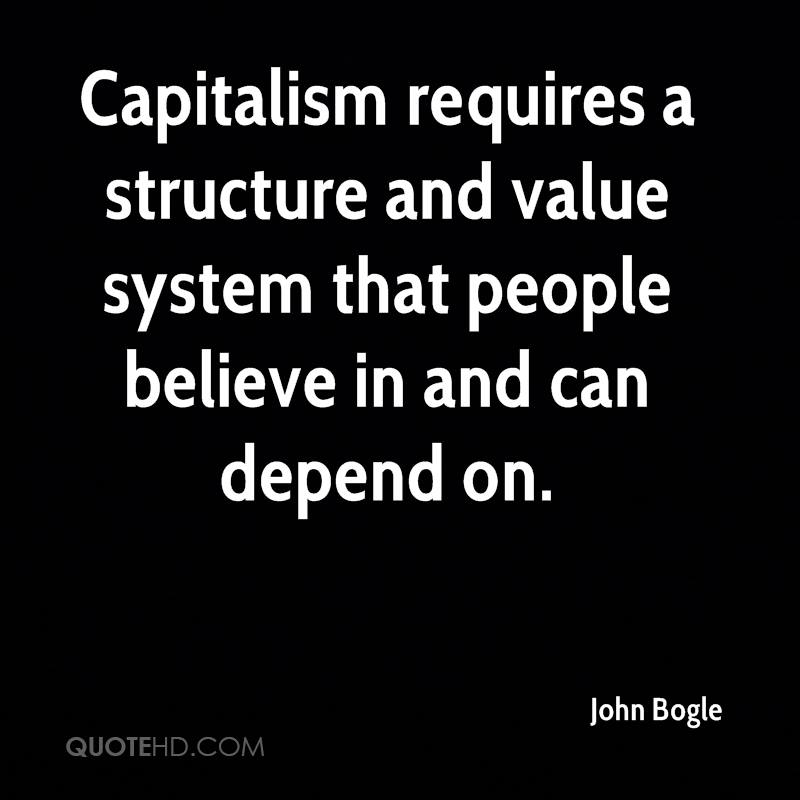Capitalism requires a structure and value system that people believe in and can depend on.