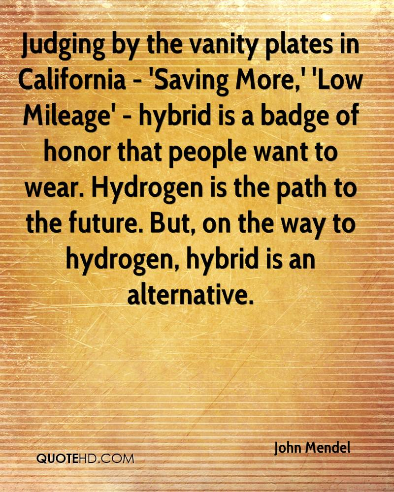 Judging by the vanity plates in California - 'Saving More,' 'Low Mileage' - hybrid is a badge of honor that people want to wear. Hydrogen is the path to the future. But, on the way to hydrogen, hybrid is an alternative.