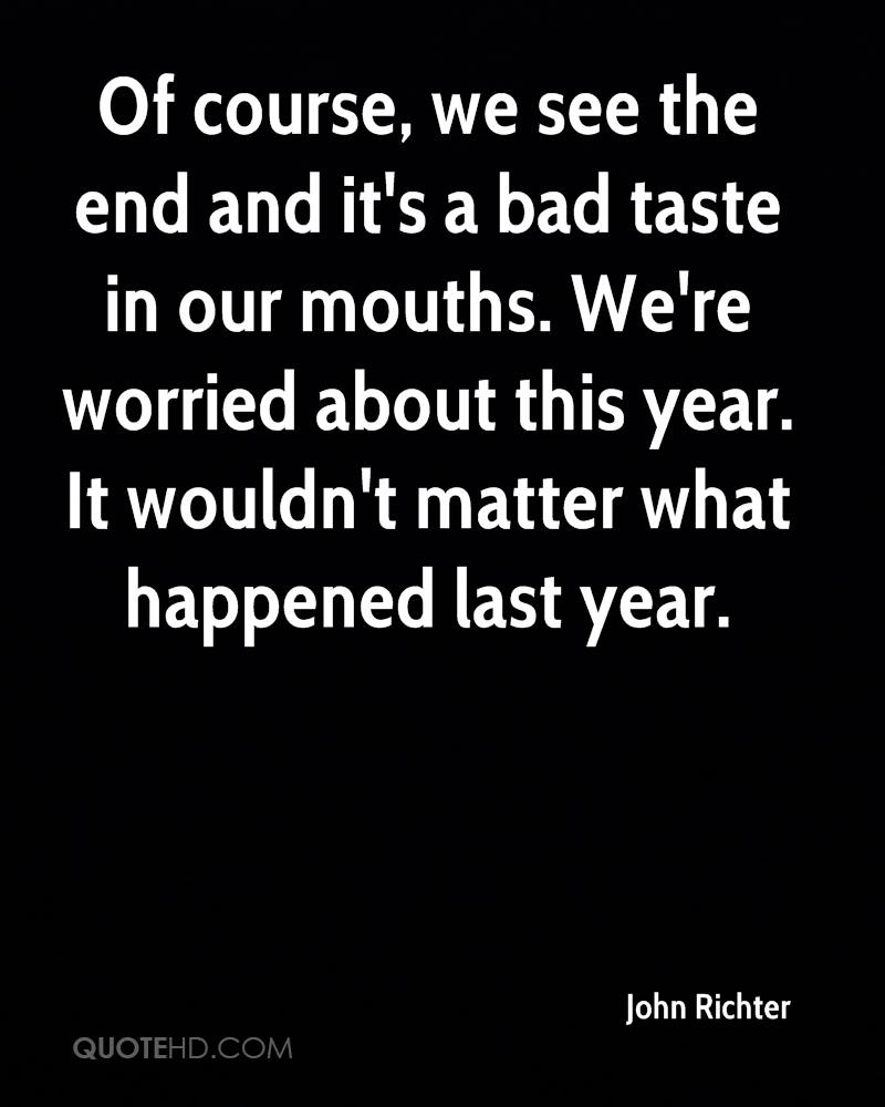 Of course, we see the end and it's a bad taste in our mouths. We're worried about this year. It wouldn't matter what happened last year.