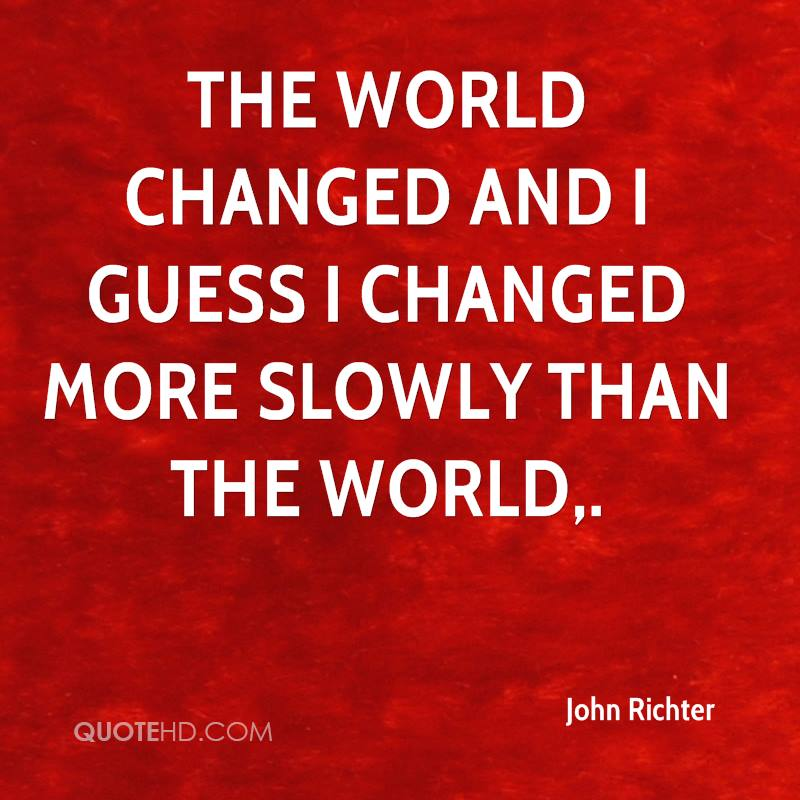 The world changed and I guess I changed more slowly than the world.