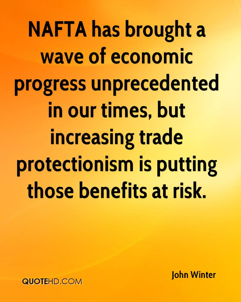 NAFTA has brought a wave of economic progress unprecedented in our times, but increasing trade protectionism is putting those benefits at risk.