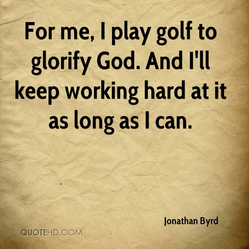 For me, I play golf to glorify God. And I'll keep working hard at it as long as I can.