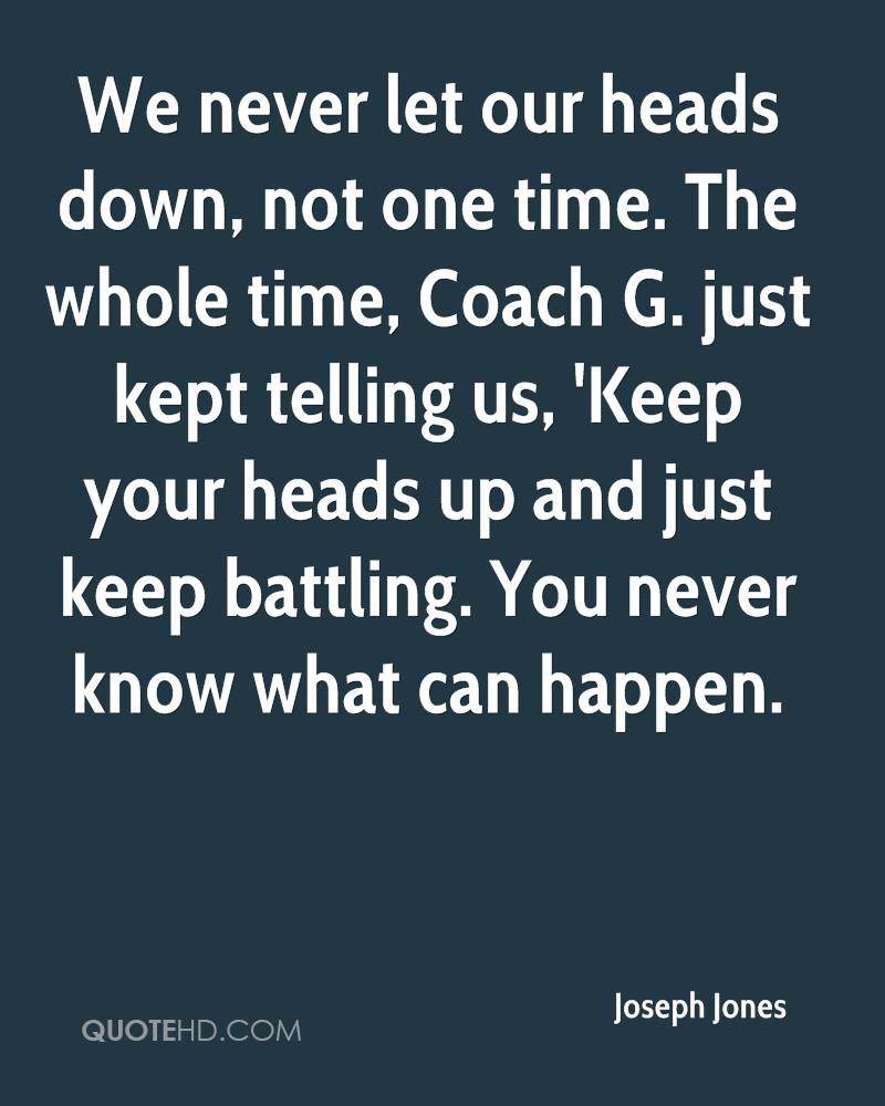 We never let our heads down, not one time. The whole time, Coach G. just kept telling us, 'Keep your heads up and just keep battling. You never know what can happen.