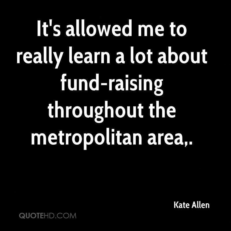 It's allowed me to really learn a lot about fund-raising throughout the metropolitan area.