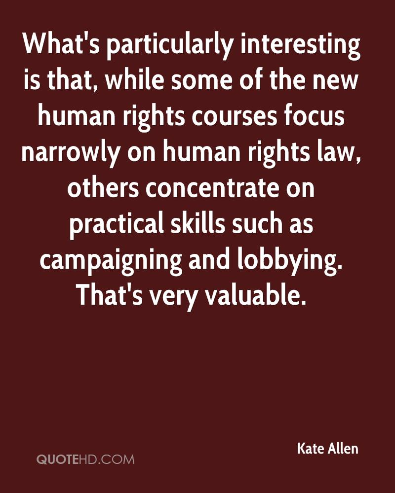 What's particularly interesting is that, while some of the new human rights courses focus narrowly on human rights law, others concentrate on practical skills such as campaigning and lobbying. That's very valuable.