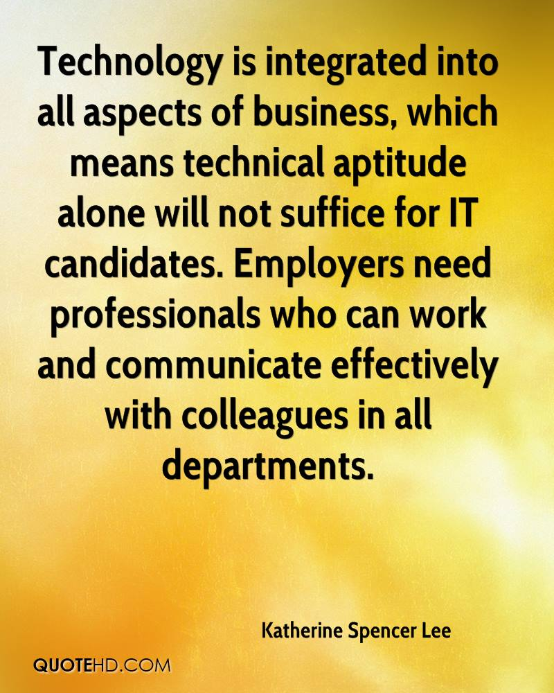 Technology is integrated into all aspects of business, which means technical aptitude alone will not suffice for IT candidates. Employers need professionals who can work and communicate effectively with colleagues in all departments.