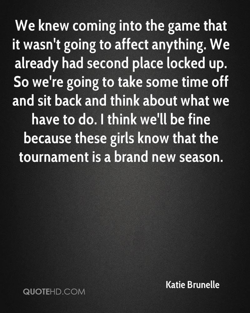 We knew coming into the game that it wasn't going to affect anything. We already had second place locked up. So we're going to take some time off and sit back and think about what we have to do. I think we'll be fine because these girls know that the tournament is a brand new season.