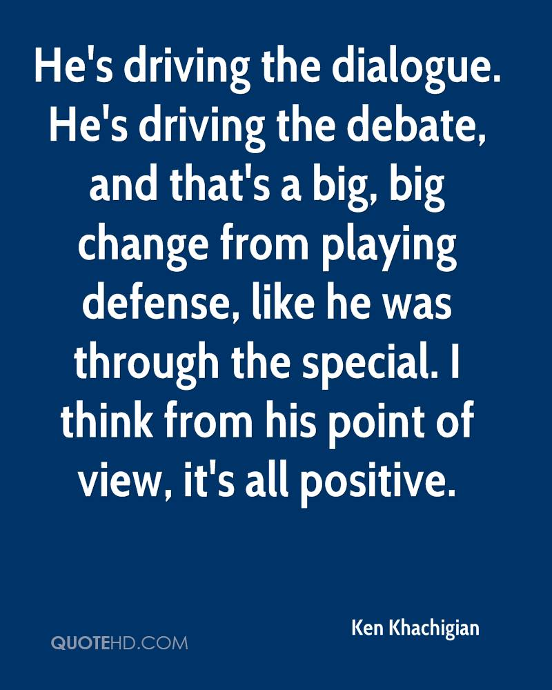 He's driving the dialogue. He's driving the debate, and that's a big, big change from playing defense, like he was through the special. I think from his point of view, it's all positive.