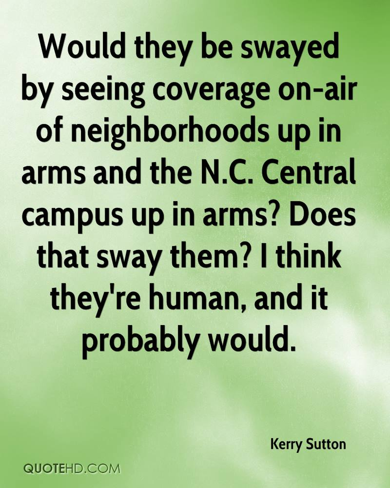 Would they be swayed by seeing coverage on-air of neighborhoods up in arms and the N.C. Central campus up in arms? Does that sway them? I think they're human, and it probably would.