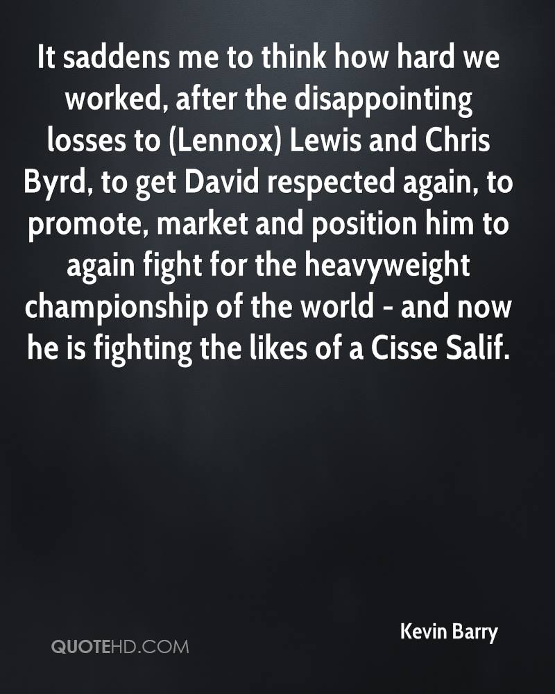 It saddens me to think how hard we worked, after the disappointing losses to (Lennox) Lewis and Chris Byrd, to get David respected again, to promote, market and position him to again fight for the heavyweight championship of the world - and now he is fighting the likes of a Cisse Salif.