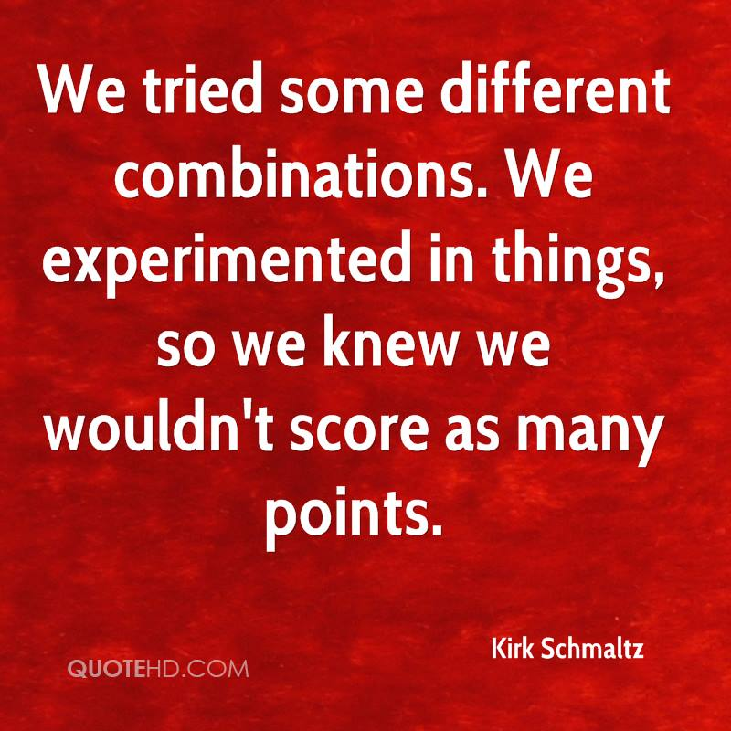We tried some different combinations. We experimented in things, so we knew we wouldn't score as many points.