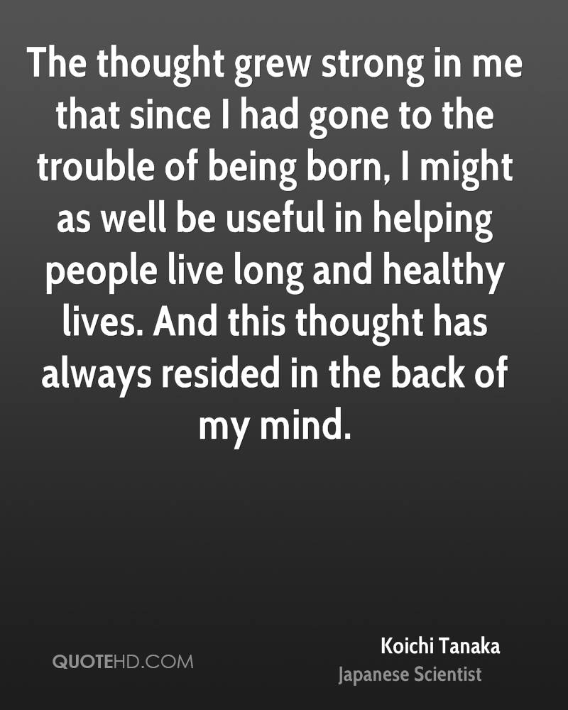 The thought grew strong in me that since I had gone to the trouble of being born, I might as well be useful in helping people live long and healthy lives. And this thought has always resided in the back of my mind.