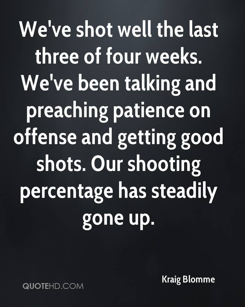 We've shot well the last three of four weeks. We've been talking and preaching patience on offense and getting good shots. Our shooting percentage has steadily gone up.