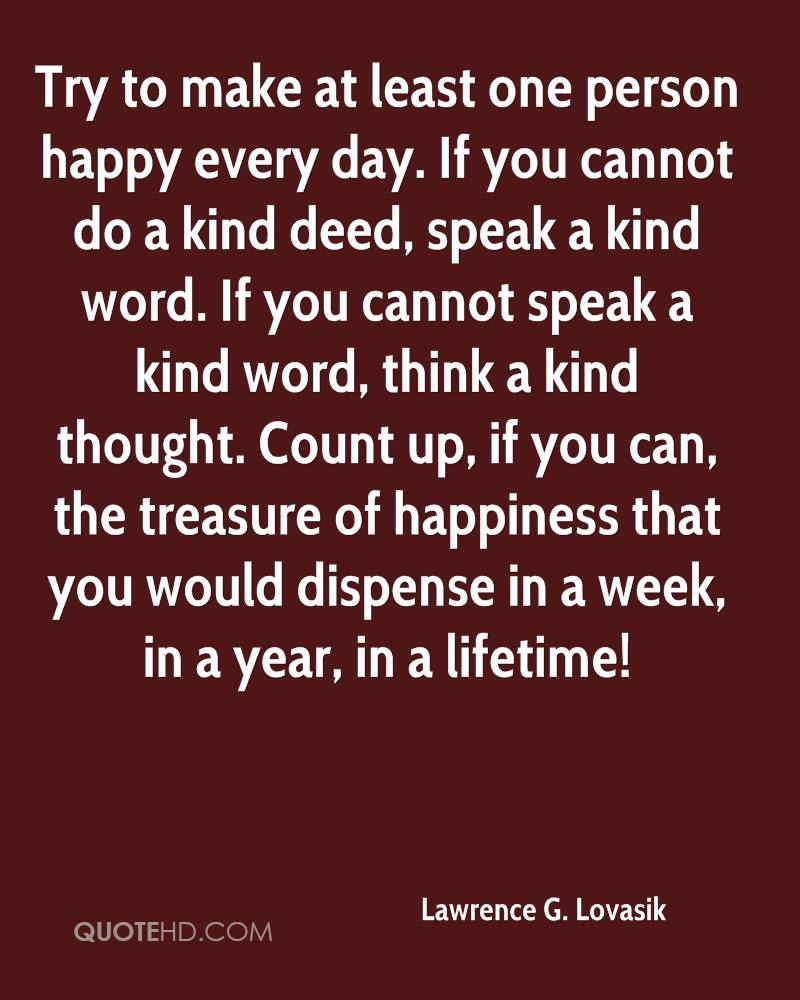 Try to make at least one person happy every day. If you cannot do a kind deed, speak a kind word. If you cannot speak a kind word, think a kind thought. Count up, if you can, the treasure of happiness that you would dispense in a week, in a year, in a lifetime!