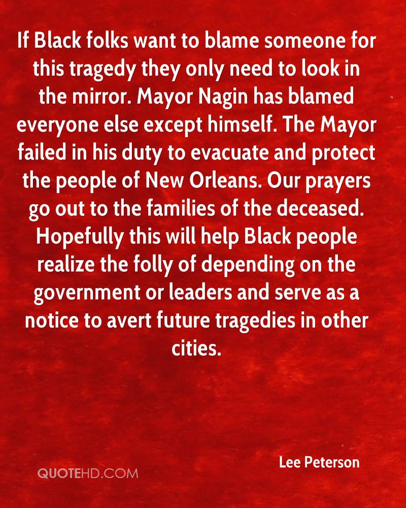 If Black folks want to blame someone for this tragedy they only need to look in the mirror. Mayor Nagin has blamed everyone else except himself. The Mayor failed in his duty to evacuate and protect the people of New Orleans. Our prayers go out to the families of the deceased. Hopefully this will help Black people realize the folly of depending on the government or leaders and serve as a notice to avert future tragedies in other cities.