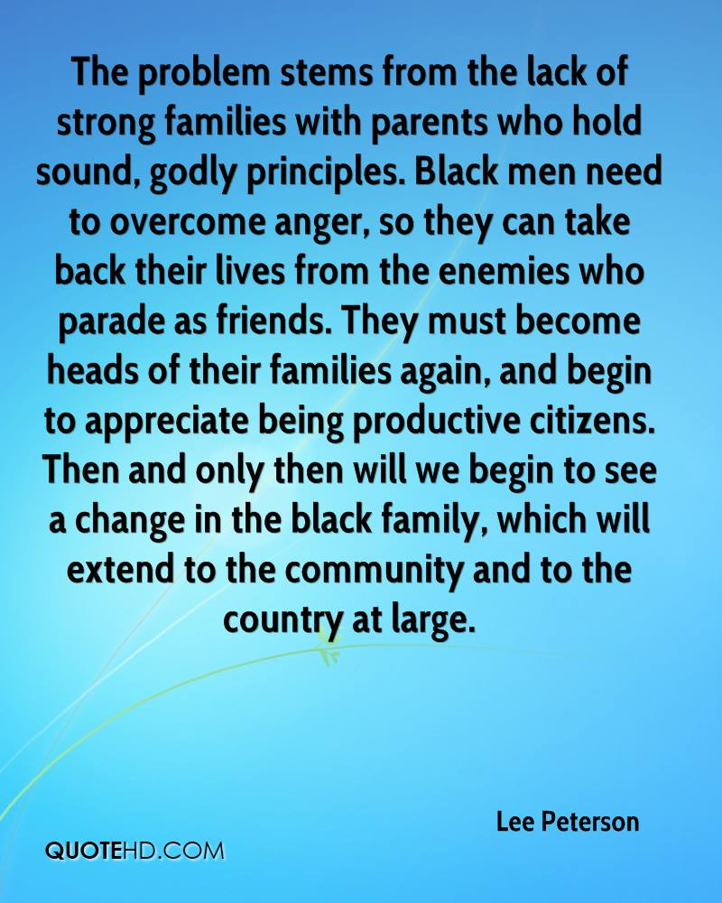 The problem stems from the lack of strong families with parents who hold sound, godly principles. Black men need to overcome anger, so they can take back their lives from the enemies who parade as friends. They must become heads of their families again, and begin to appreciate being productive citizens. Then and only then will we begin to see a change in the black family, which will extend to the community and to the country at large.
