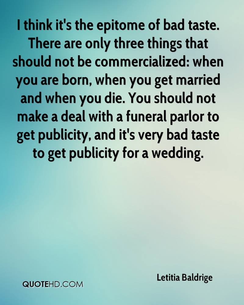 I think it's the epitome of bad taste. There are only three things that should not be commercialized: when you are born, when you get married and when you die. You should not make a deal with a funeral parlor to get publicity, and it's very bad taste to get publicity for a wedding.