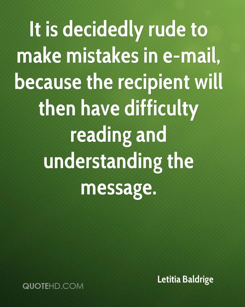 It is decidedly rude to make mistakes in e-mail, because the recipient will then have difficulty reading and understanding the message.