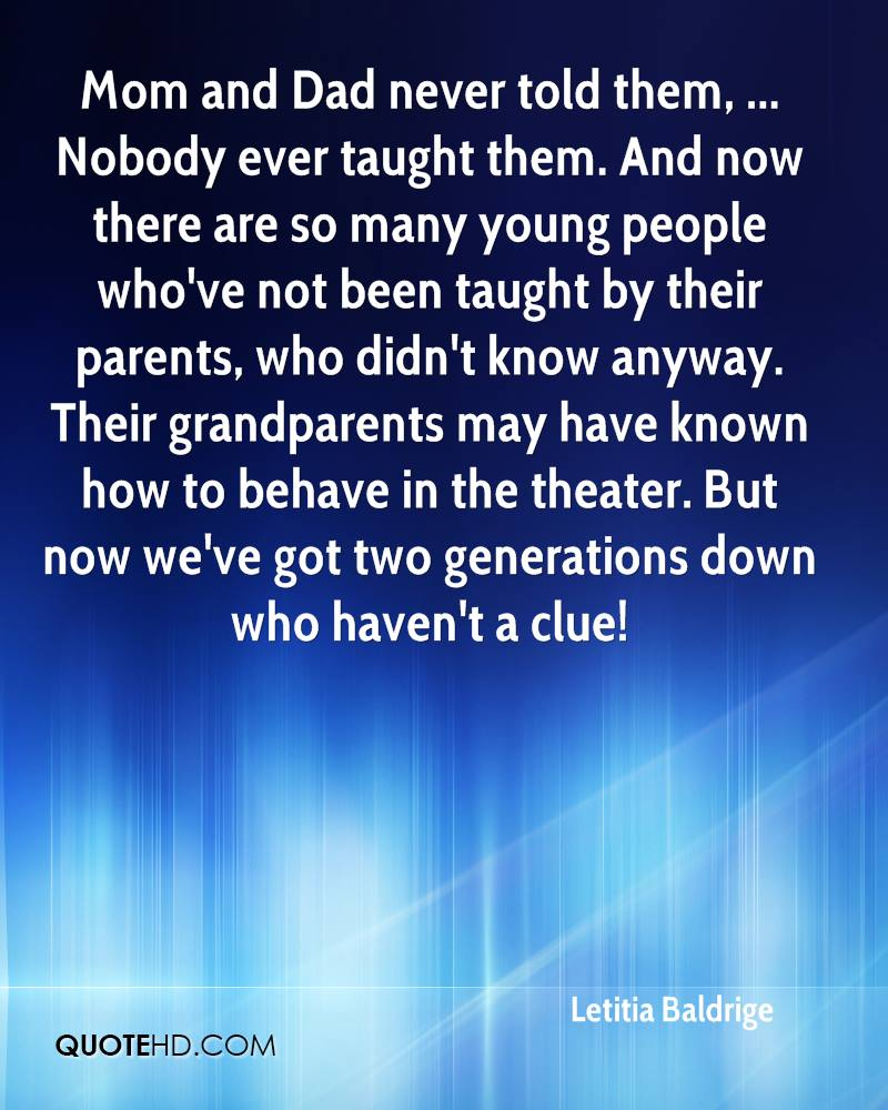 Mom and Dad never told them, ... Nobody ever taught them. And now there are so many young people who've not been taught by their parents, who didn't know anyway. Their grandparents may have known how to behave in the theater. But now we've got two generations down who haven't a clue!