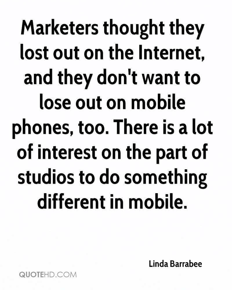 Marketers thought they lost out on the Internet, and they don't want to lose out on mobile phones, too. There is a lot of interest on the part of studios to do something different in mobile.