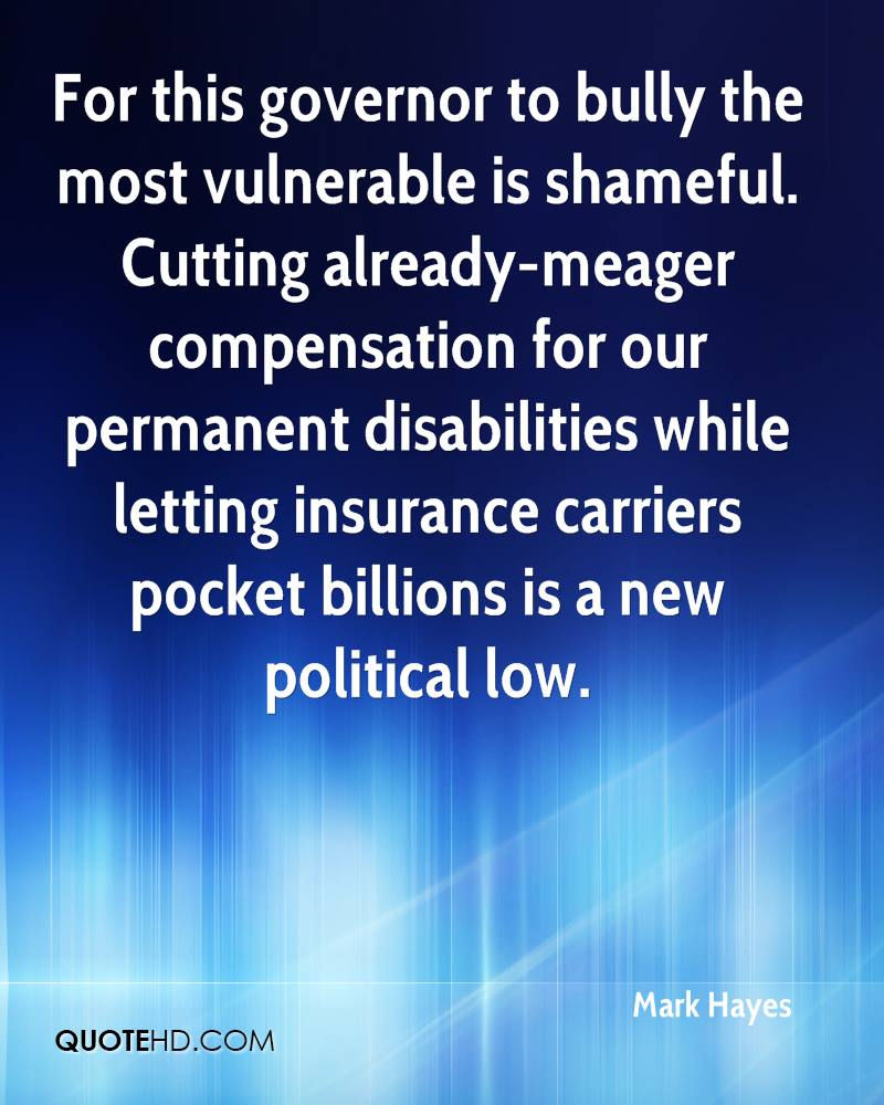 For this governor to bully the most vulnerable is shameful. Cutting already-meager compensation for our permanent disabilities while letting insurance carriers pocket billions is a new political low.