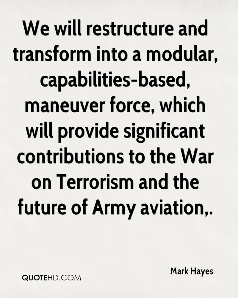 We will restructure and transform into a modular, capabilities-based, maneuver force, which will provide significant contributions to the War on Terrorism and the future of Army aviation.