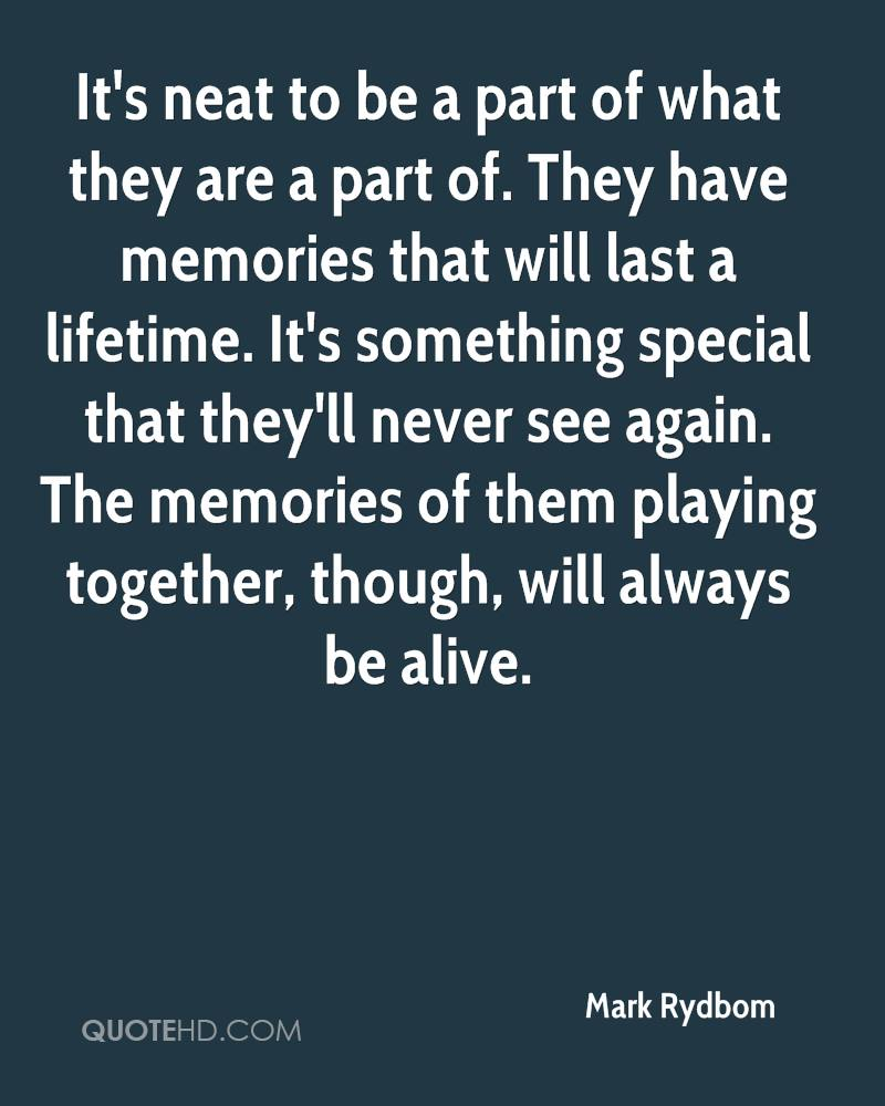 It's neat to be a part of what they are a part of. They have memories that will last a lifetime. It's something special that they'll never see again. The memories of them playing together, though, will always be alive.