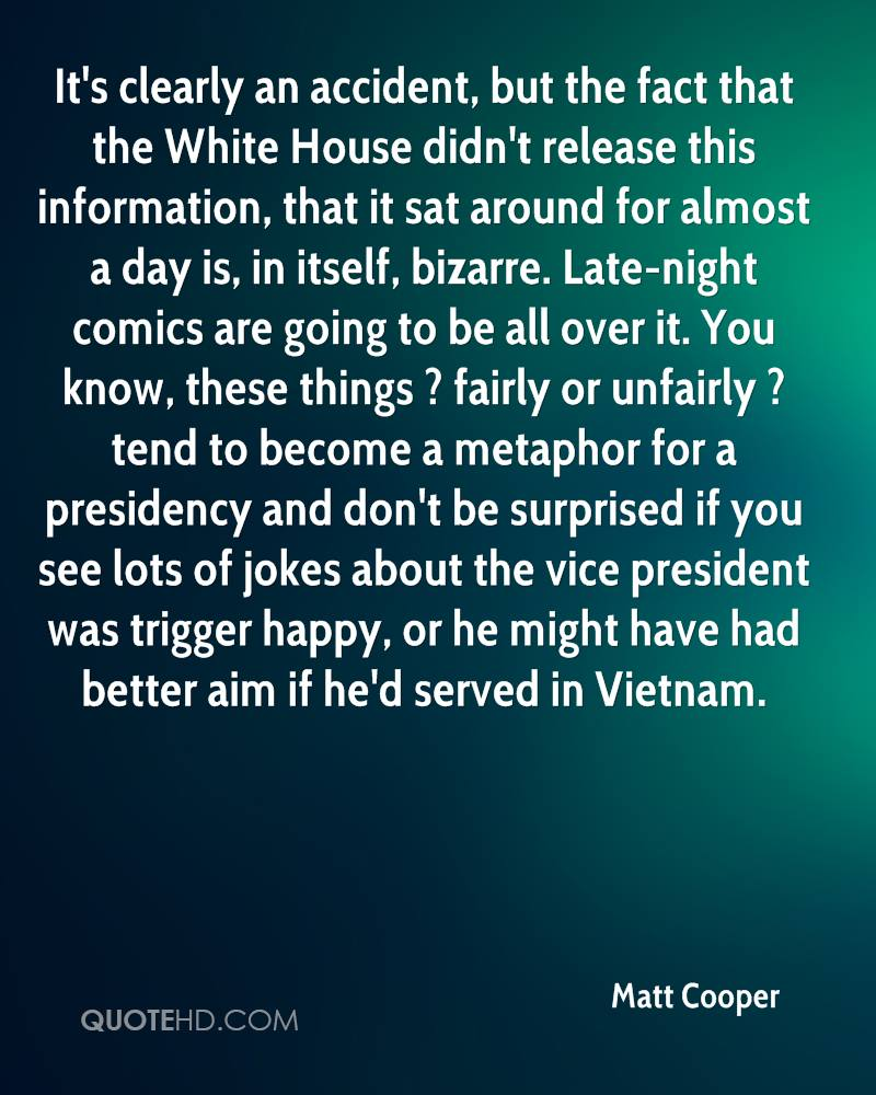 It's clearly an accident, but the fact that the White House didn't release this information, that it sat around for almost a day is, in itself, bizarre. Late-night comics are going to be all over it. You know, these things ? fairly or unfairly ? tend to become a metaphor for a presidency and don't be surprised if you see lots of jokes about the vice president was trigger happy, or he might have had better aim if he'd served in Vietnam.