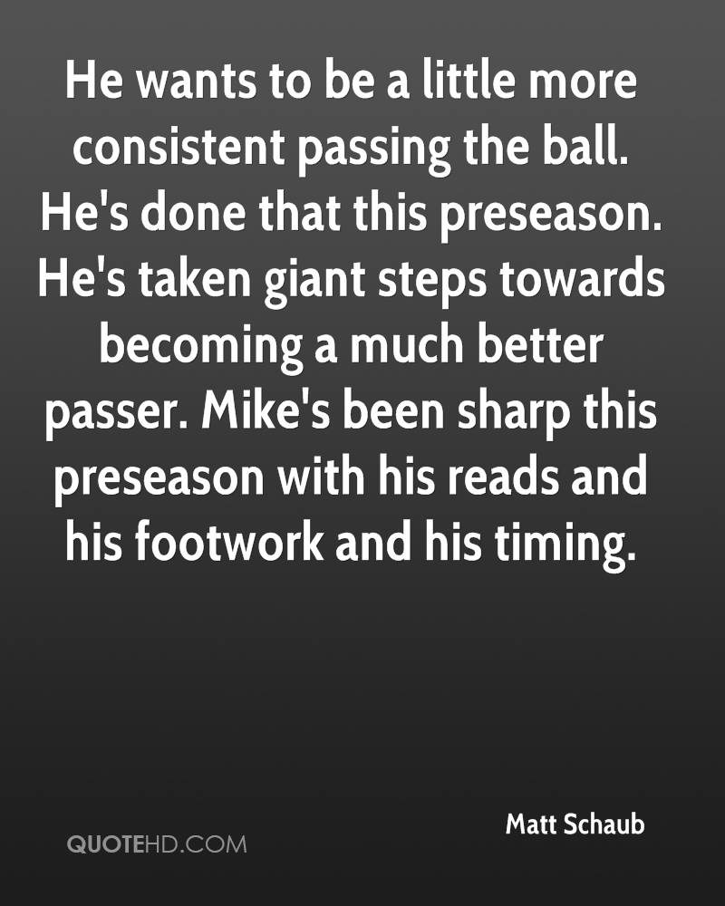 He wants to be a little more consistent passing the ball. He's done that this preseason. He's taken giant steps towards becoming a much better passer. Mike's been sharp this preseason with his reads and his footwork and his timing.