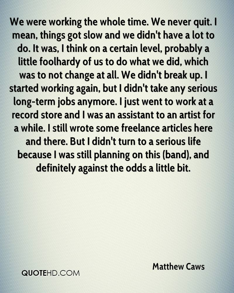 We were working the whole time. We never quit. I mean, things got slow and we didn't have a lot to do. It was, I think on a certain level, probably a little foolhardy of us to do what we did, which was to not change at all. We didn't break up. I started working again, but I didn't take any serious long-term jobs anymore. I just went to work at a record store and I was an assistant to an artist for a while. I still wrote some freelance articles here and there. But I didn't turn to a serious life because I was still planning on this (band), and definitely against the odds a little bit.