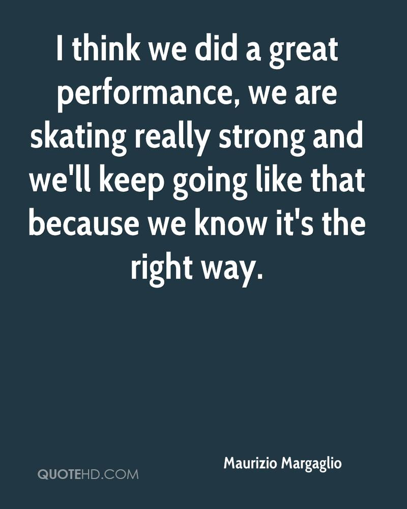 I think we did a great performance, we are skating really strong and we'll keep going like that because we know it's the right way.