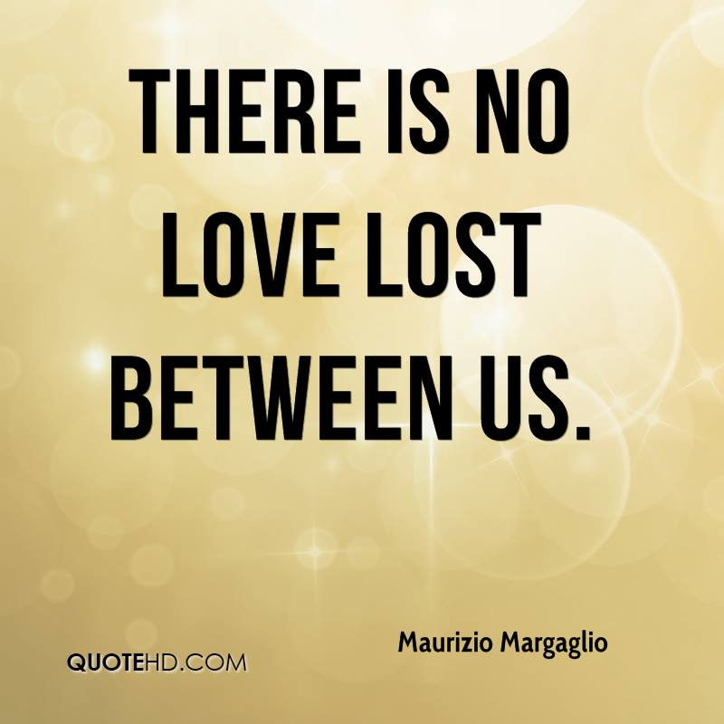 There is no love lost between us.