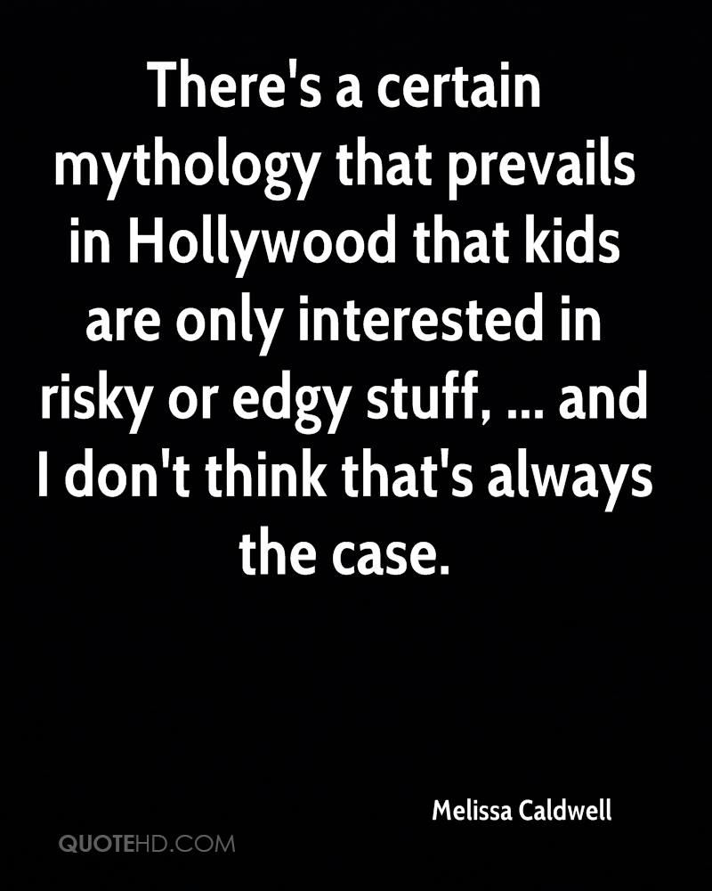 There's a certain mythology that prevails in Hollywood that kids are only interested in risky or edgy stuff, ... and I don't think that's always the case.