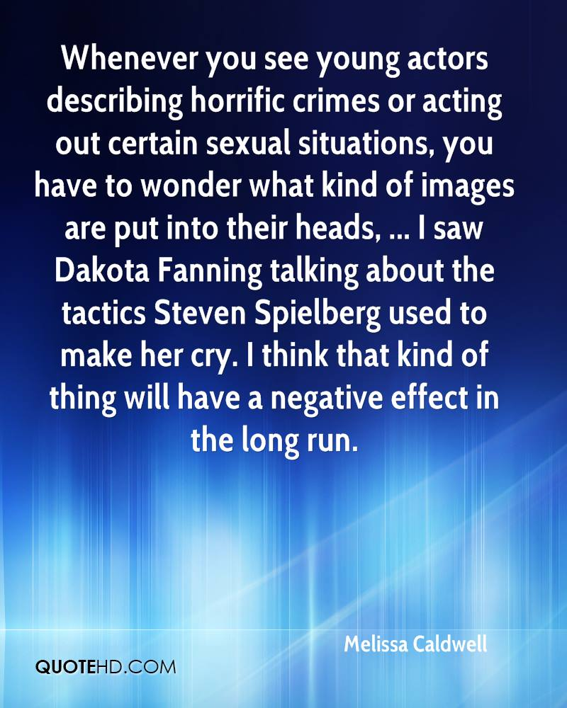 Whenever you see young actors describing horrific crimes or acting out certain sexual situations, you have to wonder what kind of images are put into their heads, ... I saw Dakota Fanning talking about the tactics Steven Spielberg used to make her cry. I think that kind of thing will have a negative effect in the long run.