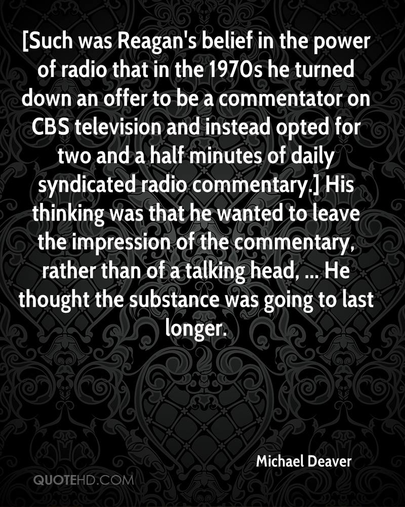 [Such was Reagan's belief in the power of radio that in the 1970s he turned down an offer to be a commentator on CBS television and instead opted for two and a half minutes of daily syndicated radio commentary.] His thinking was that he wanted to leave the impression of the commentary, rather than of a talking head, ... He thought the substance was going to last longer.