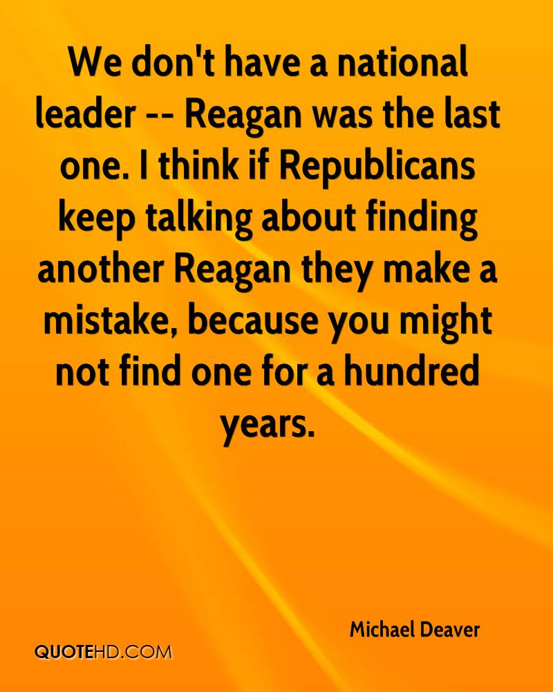 We don't have a national leader -- Reagan was the last one. I think if Republicans keep talking about finding another Reagan they make a mistake, because you might not find one for a hundred years.